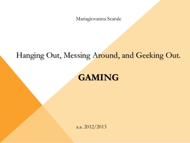 Mariagiovanna Scarale a.a. 2012/2013 Hanging Out, Messing Around, and Geeking Out. GAMING