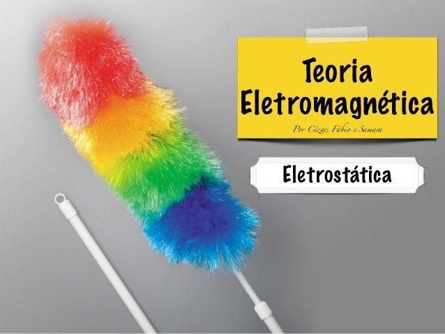 Teoria  Eletromagnética  Por Cézar, Fábio e Samara  Eletrostática