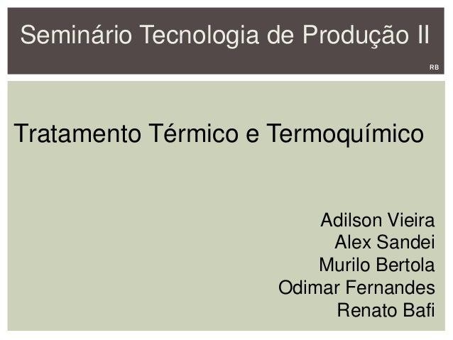 Seminário Tecnologia de Produção II Tratamento Térmico e Termoquímico Adilson Vieira Alex Sandei Murilo Bertola Odimar Fer...