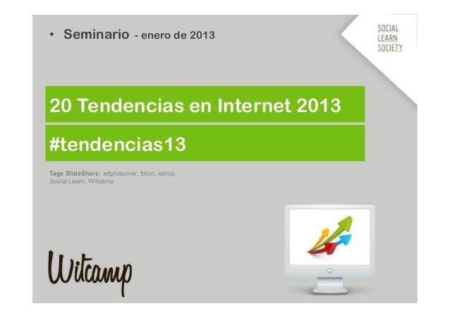 #tendencias13 • Seminario - enero de 2013 20 Tendencias en Internet 2013 Tags SlideShare: adprosumer, foton, xarop, Socia...
