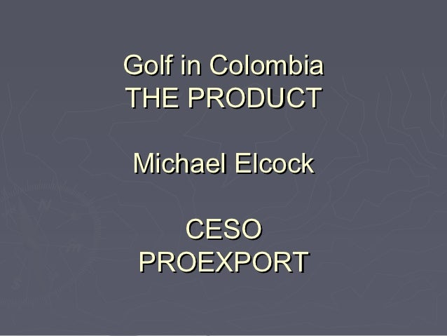 Golf in ColombiaTHE PRODUCTMichael Elcock   CESO PROEXPORT