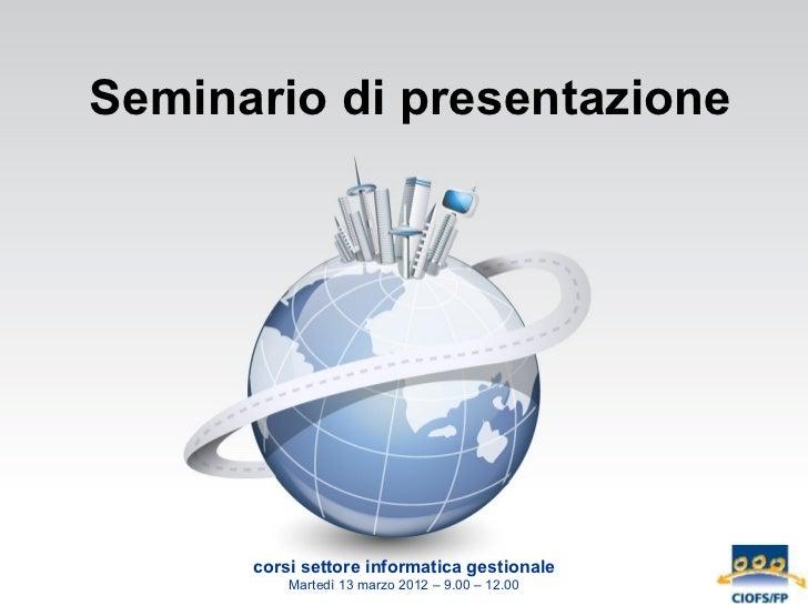 Seminario di presentazione      corsi settore informatica gestionale          Martedì 13 marzo 2012 – 9.00 – 12.00