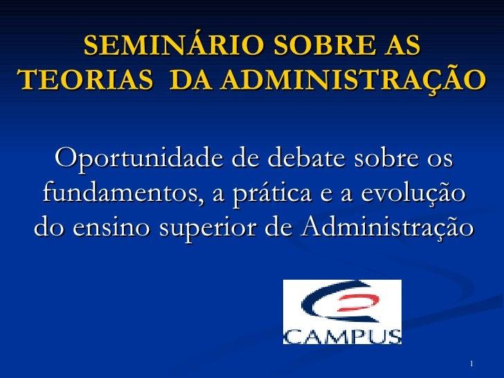 SEMINÁRIO SOBRE AS TEORIAS  DA ADMINISTRAÇÃO Oportunidade de debate sobre os fundamentos, a prática e a evolução do ensino...