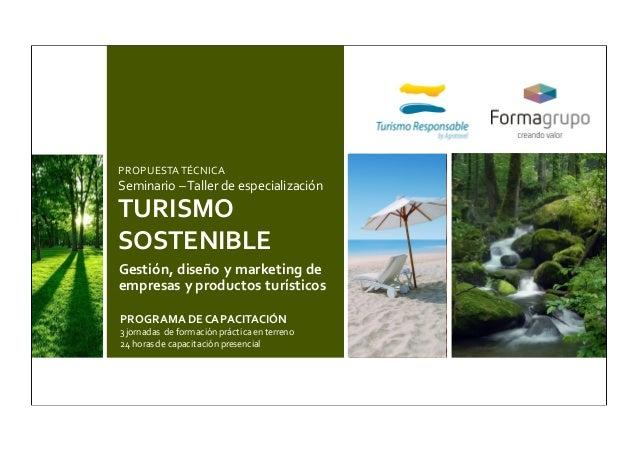 PROPUESTA TÉCNICA Seminario –Taller de especialización TURISMO SOSTENIBLE Gestión, diseño y marketing de empresas y produc...