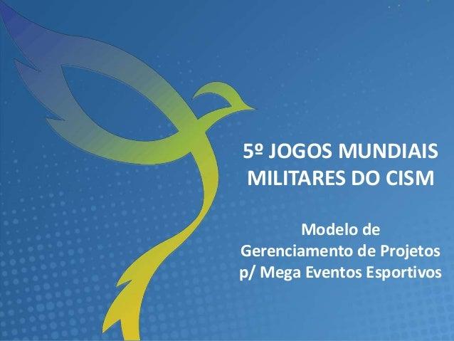 COMITÊ DE PLANEJAMENTO OPERACIONAL – 5º JOGOS MUNDIAIS MILITARES DO CISM 5º JOGOS MUNDIAIS MILITARES DO CISM Modelo de Ger...