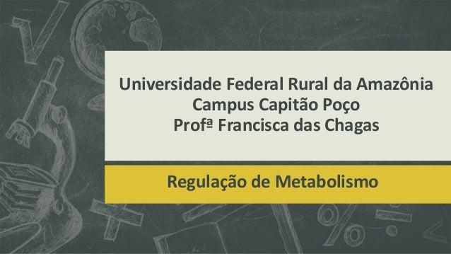 Universidade Federal Rural da Amazônia  Campus Capitão Poço  Profª Francisca das Chagas  Regulação de Metabolismo