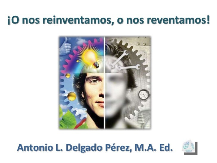 ¡O nos reinventamos, o nos reventamos! Antonio L. Delgado Pérez, M.A. Ed.