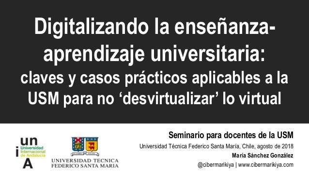 Digitalizando la enseñanza- aprendizaje universitaria: claves y casos prácticos aplicables a la USM para no 'desvirtualiza...