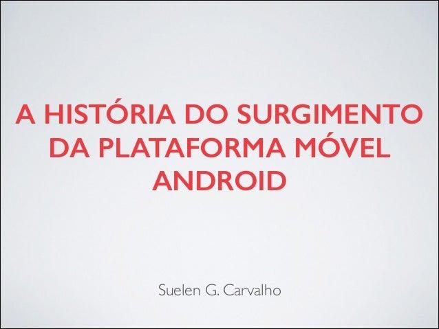 A HISTÓRIA DO SURGIMENTO DA PLATAFORMA MÓVEL ANDROID Suelen G. Carvalho