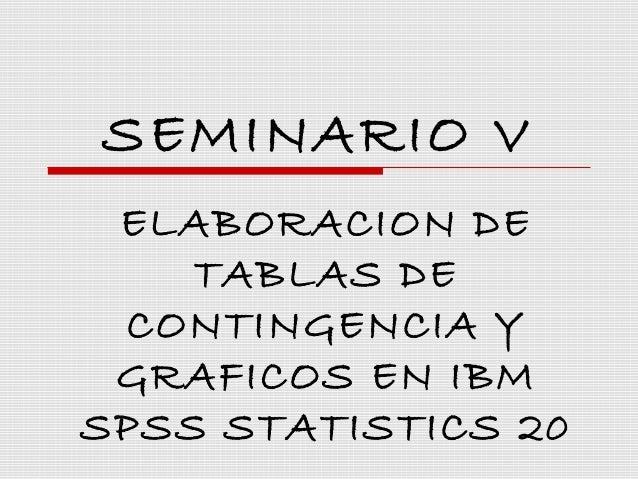 SEMINARIO V ELABORACION DE    TABLAS DE CONTINGENCIA Y GRAFICOS EN IBMSPSS STATISTICS 20