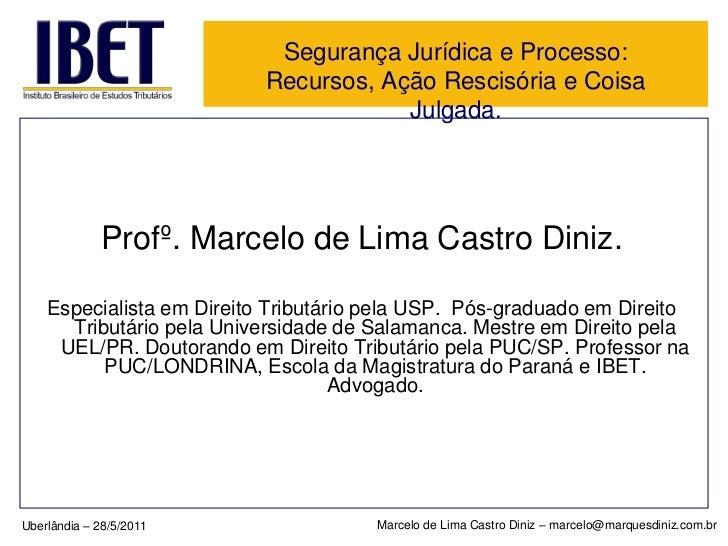 Segurança Jurídica e Processo: Recursos, Ação Rescisória e Coisa Julgada.<br />Profº. Marcelo de Lima Castro Diniz.<br />E...
