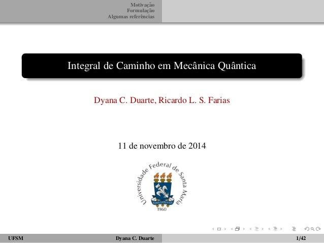 Motivac¸ ˜ao  Formulac¸ ˜ao  Algumas referˆencias  Integral de Caminho em Mecˆanica Quˆantica  Dyana C. Duarte, Ricardo L....