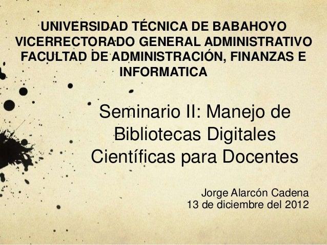 Seminario II: Manejo de Bibliotecas Digitales Científicas para Docentes Jorge Alarcón Cadena 13 de diciembre del 2012 UNIV...