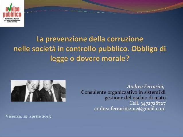 Vicenza, 15 aprile 2015 Andrea Ferrarini, Consulente organizzativo in sistemi di gestione del rischio di reato Cell. 34727...