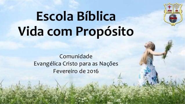Escola Bíblica Vida com Propósito Comunidade Evangélica Cristo para as Nações Fevereiro de 2016