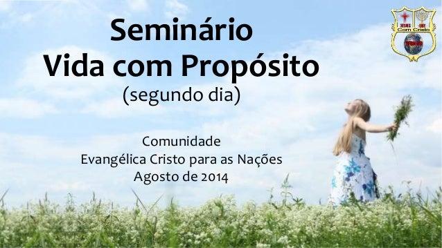 Seminário  Vida com Propósito  (segundo dia)  Comunidade  Evangélica Cristo para as Nações  Agosto de 2014