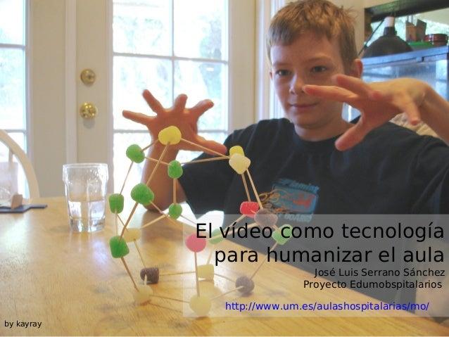 El vídeo como tecnología para humanizar el aula  José Luis Serrano Sánchez Proyecto Edumobspitalarios  http://www.um.es/au...