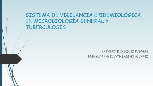 SISTEMA DE VIGILANCIA EPIDEMIOLÓGICA  EN MICROBIOLOGÍA GENERAL Y  TUBERCULOSIS  KATHERINE VASQUEZ FLECHAS  BREHYLY FAHYZUL...