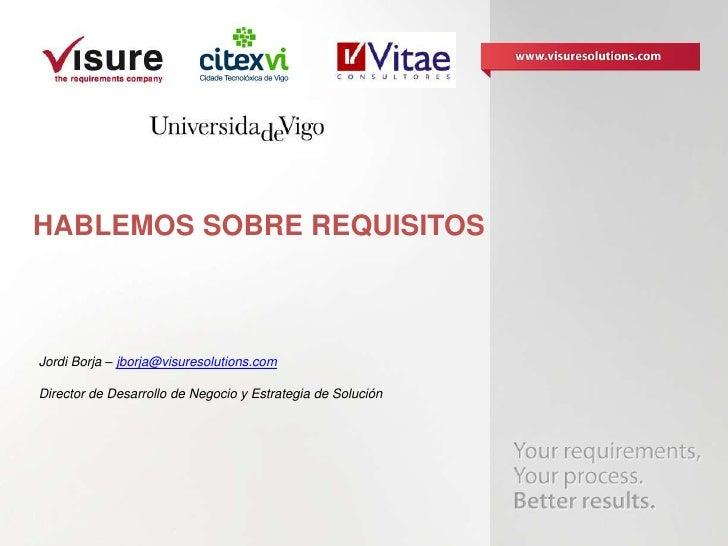HABLEMOS SOBRE REQUISITOSJordi Borja – jborja@visuresolutions.comDirector de Desarrollo de Negocio y Estrategia de Solución