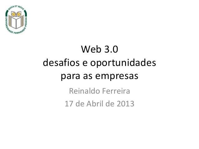 Web 3.0desafios e oportunidadespara as empresasReinaldo Ferreira17 de Abril de 2013