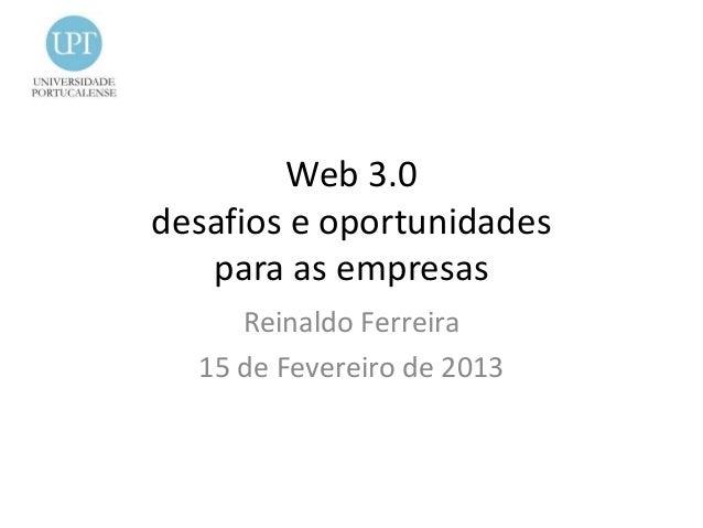 Web 3.0desafios e oportunidades   para as empresas     Reinaldo Ferreira  15 de Fevereiro de 2013