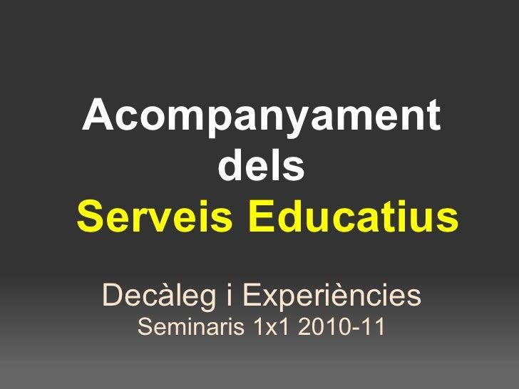 Acompanyament dels  Serveis Educatius Decàleg i Experiències Seminaris 1x1 2010-11