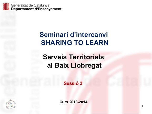 1 Seminari d'intercanvi SHARING TO LEARN Curs 2013-2014 Serveis Territorials al Baix Llobregat Sessió 3