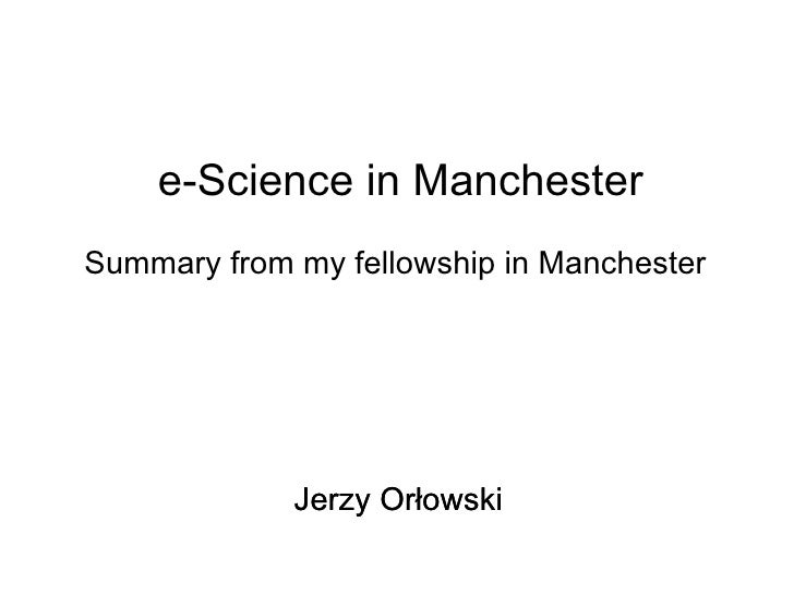 Summary from my fellowship in Manchester e-Science in Manchester Jerzy Orłowski Jerzy Orłowski