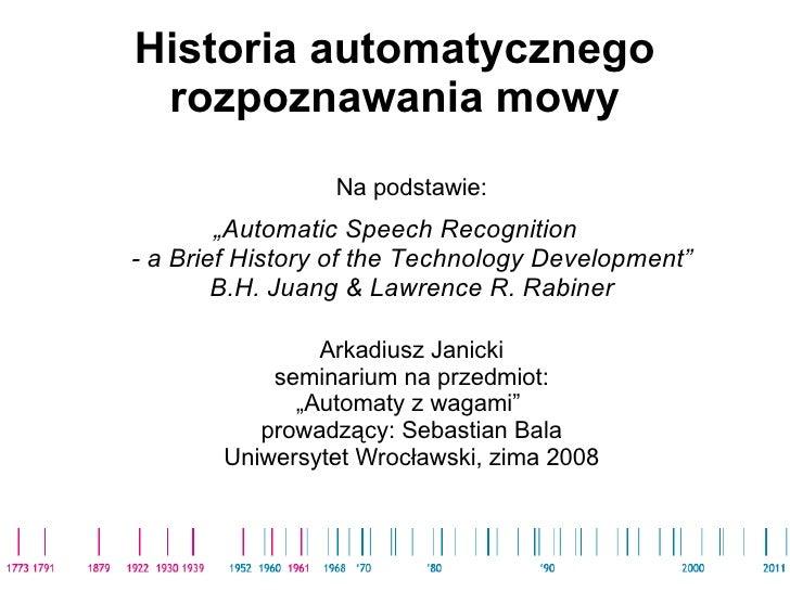 """Historia automatycznego rozpoznawania mowy <ul><li>Na podstawie: </li></ul><ul><li>"""" Automatic Speech Recognition  - a Bri..."""