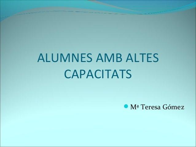 ALUMNES AMB ALTES CAPACITATS Mª Teresa Gómez