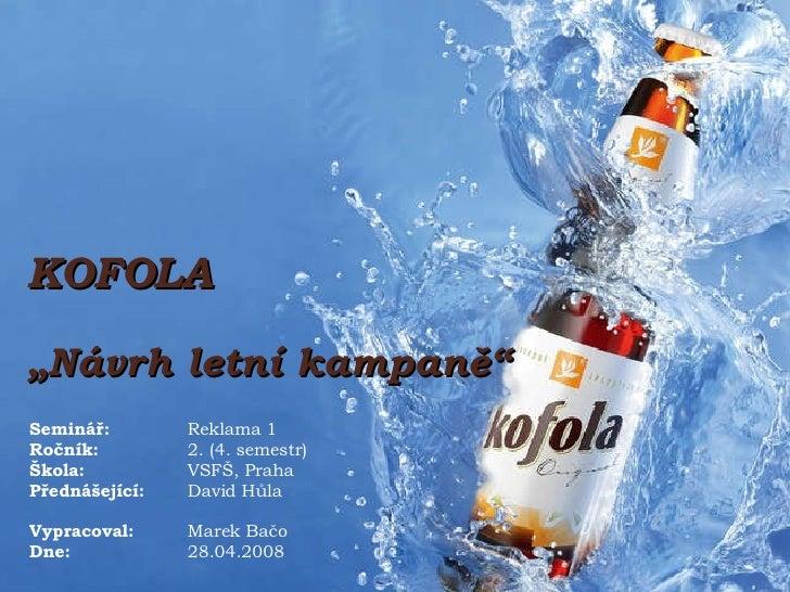 """KOFOLA """" Návrh letní kampaně"""" Seminář:  Reklama 1 Ročník:  2. (4. semestr) Škola:  VSFŠ, Praha Přednášející: David Hůla Vy..."""