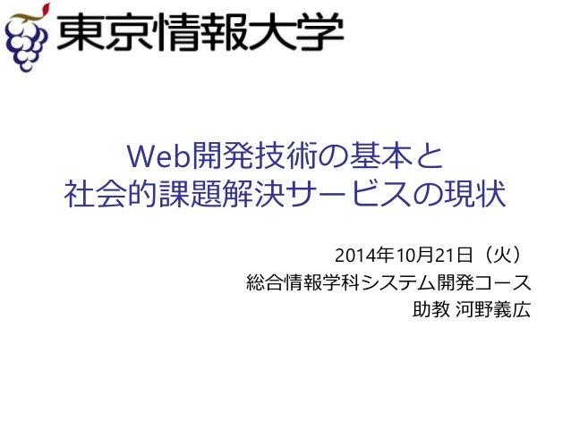 Web開発技術の基本と  社会的課題解決サービスの現状  2014年10月21日(火)  総合情報学科システム開発コース  助教河野義広