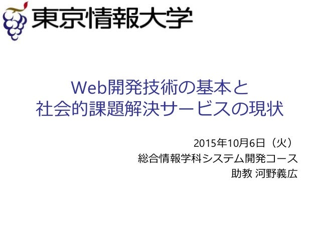 Web開発技術の基本と 社会的課題解決サービスの現状 2015年10月6日(火) 総合情報学科システム開発コース 助教 河野義広