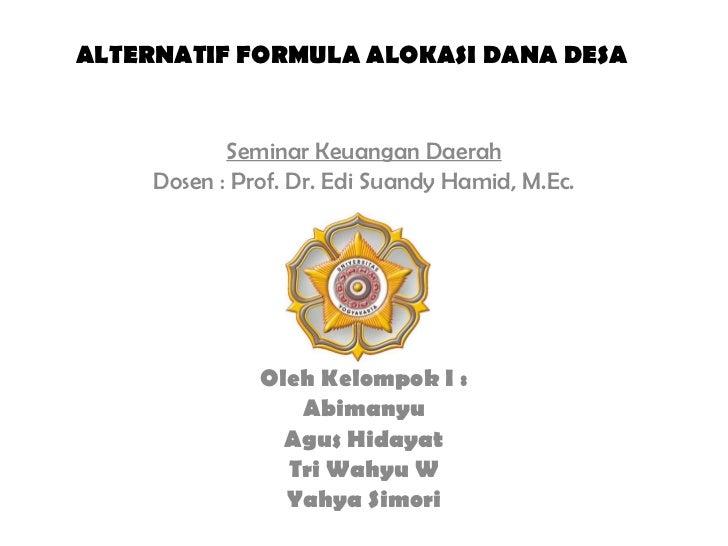 ALTERNATIF FORMULA ALOKASI DANA DESA Seminar Keuangan Daerah Dosen : Prof. Dr. Edi Suandy Hamid, M.Ec. Oleh Kelompok I : A...