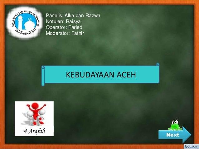 Panelis: Alka dan Razwa Notulen: Raisya Operator: Faried Moderator: Fathir KEBUDAYAAN ACEH Next 4 Arafah