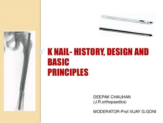 K NAIL- HISTORY, DESIGN AND BASIC PRINCIPLES DEEPAK CHAUHAN (J.R.orthopaedics) MODERATOR-Prof.VIJAY G.GONI