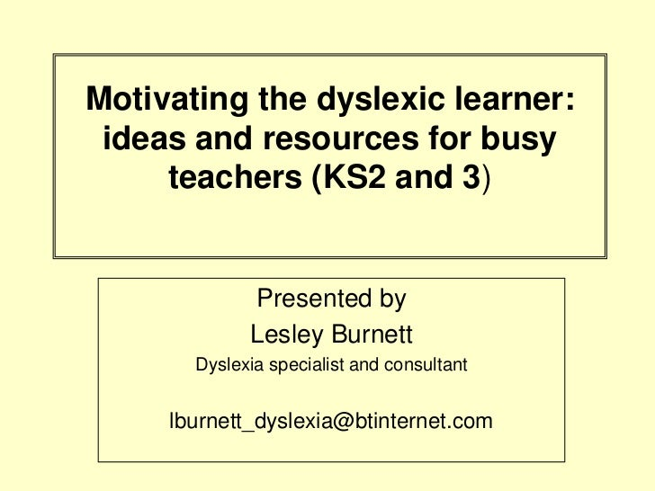 Motivating the dyslexic learner: ideas and resources for busy     teachers (KS2 and 3)             Presented by           ...