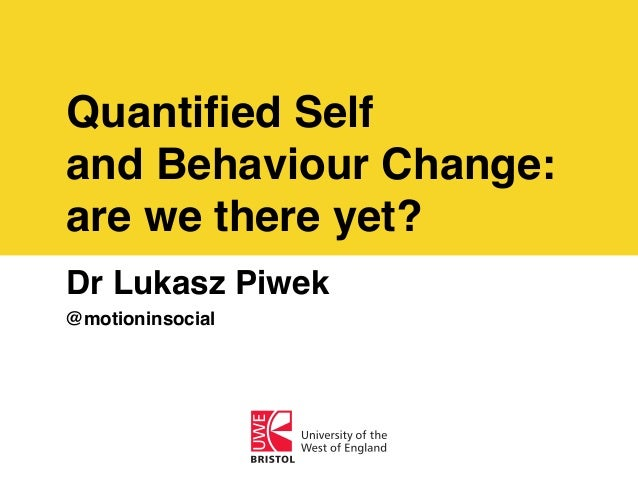 Quantified Self and Behaviour Change: are we there yet? Dr Lukasz Piwek @motioninsocial