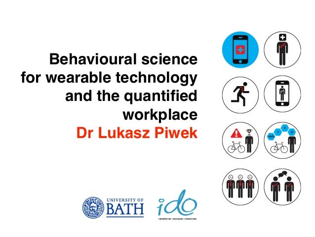 Behavioural science for wearable technology and the quantified workplace Dr Lukasz Piwek