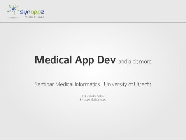 Medical App Dev and a bit moreSeminar Medical Informatics | University of UtrechtErik van der ZijdenSynappz Medical Apps