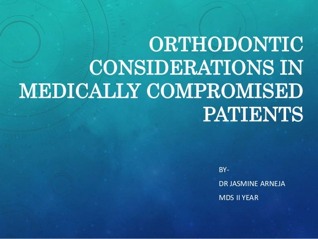 ORTHODONTIC  CONSIDERATIONS IN  MEDICALLY COMPROMISED  PATIENTS  BY-DR  JASMINE ARNEJA  MDS II YEAR