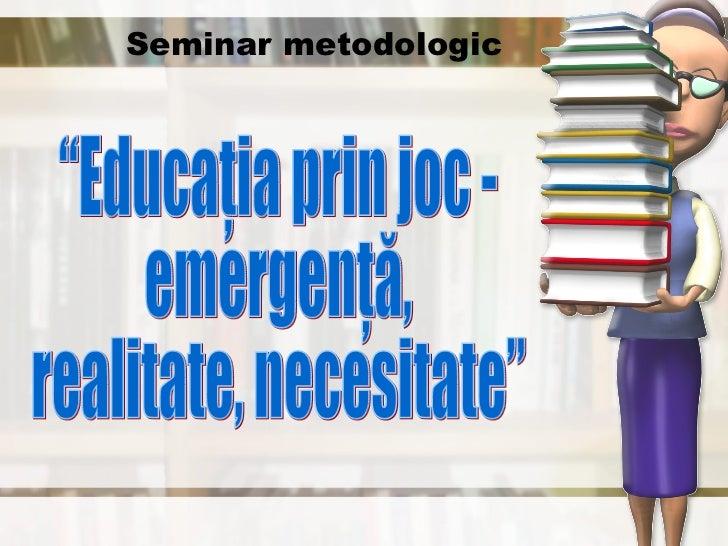 """Seminar metodologic """"Educaţia prin joc -  emergenţă,  realitate, necesitate"""""""