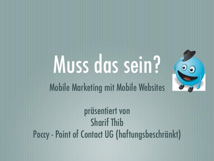 Muss das sein?     Mobile Marketing mit Mobile Websites                  präsentiert von                    Sharif ThibPoc...