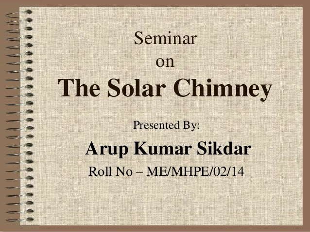 Seminar on The Solar Chimney Presented By: Arup Kumar Sikdar Roll No – ME/MHPE/02/14