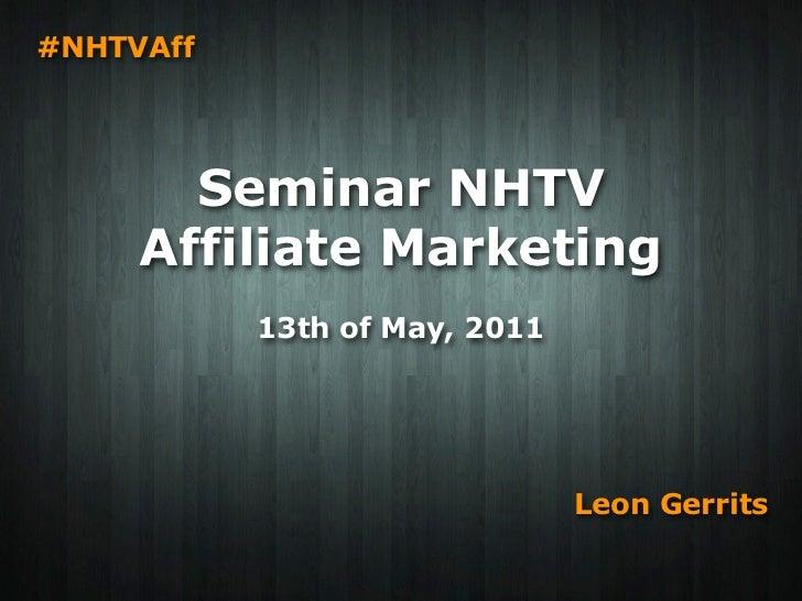 #NHTVAff       Seminar NHTV     Affiliate Marketing           13th of May, 2011                               Leon Gerrits