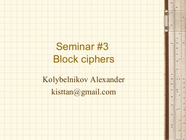 Seminar #3 Block ciphers Kolybelnikov Alexander kisttan@gmail.com