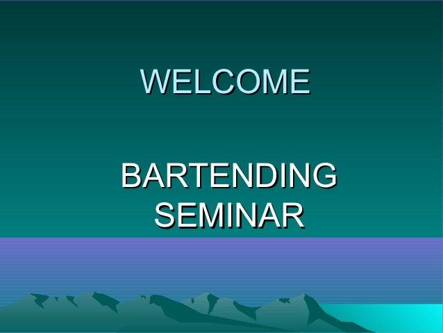 WELCOMEWELCOME BARTENDINGBARTENDING SEMINARSEMINAR