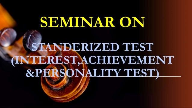 SEMINAR ON STANDERIZED TEST (INTEREST,ACHIEVEMENT &PERSONALITY TEST)