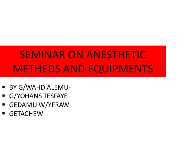 SEMINAR ON ANESTHETIC METHEDS AND EQUIPMENTS  BY G/WAHD ALEMU-  G/YOHANS TESFAYE  GEDAMU W/YFRAW  GETACHEW
