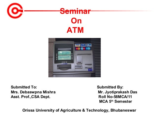 Seminar On ATM  Submitted To: Mrs. Debaswpna Mishra Asst. Prof.,CSA Dept.  Submitted By: Mr. Jyotiprakash Das Roll No-58MC...